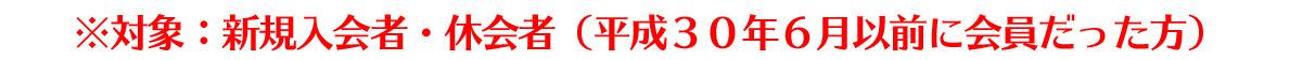 対象:新規入会者・休会者(平成30年6月以前に会員だった方)